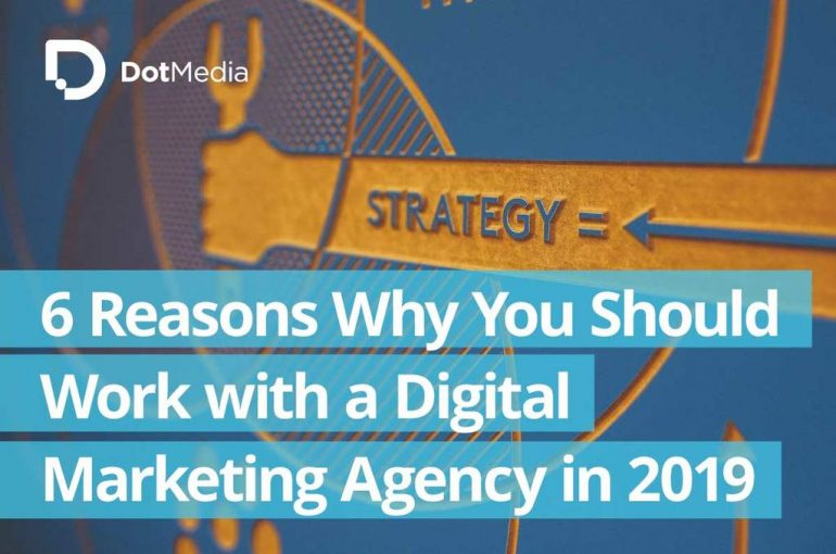 6 Reasons Why You Should-Work-with-a-Digital Marketing Agency in 2019