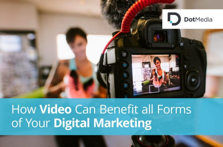 How Video Can Benefit all Forms of Your Digital Marketing